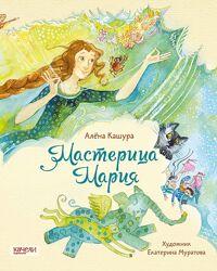 Алёна Кашура - Мастерица Мария - очень добрые детские сказки